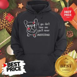 Cute If You Don't Have One You'll Never Understand French Bulldog Hoodie