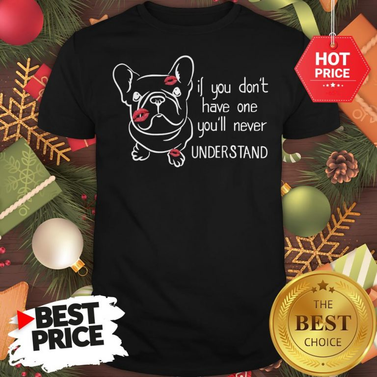 Cute If You Don't Have One You'll Never Understand French Bulldog Shirt