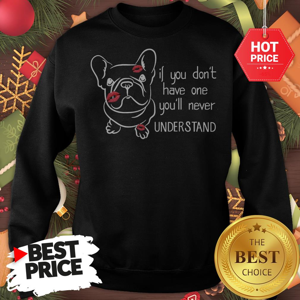 Cute If You Don't Have One You'll Never Understand French Bulldog Sweatshirt