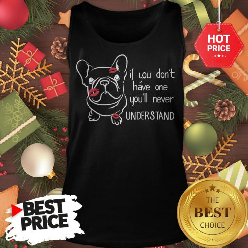 Cute If You Don't Have One You'll Never Understand French Bulldog Tank Top
