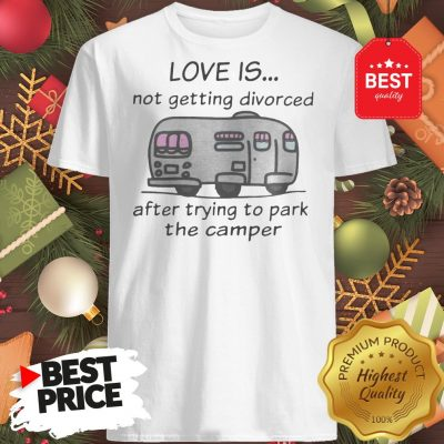 Funny Love Is Not Getting Divorced After Trying To Park The Camper Version Shirt