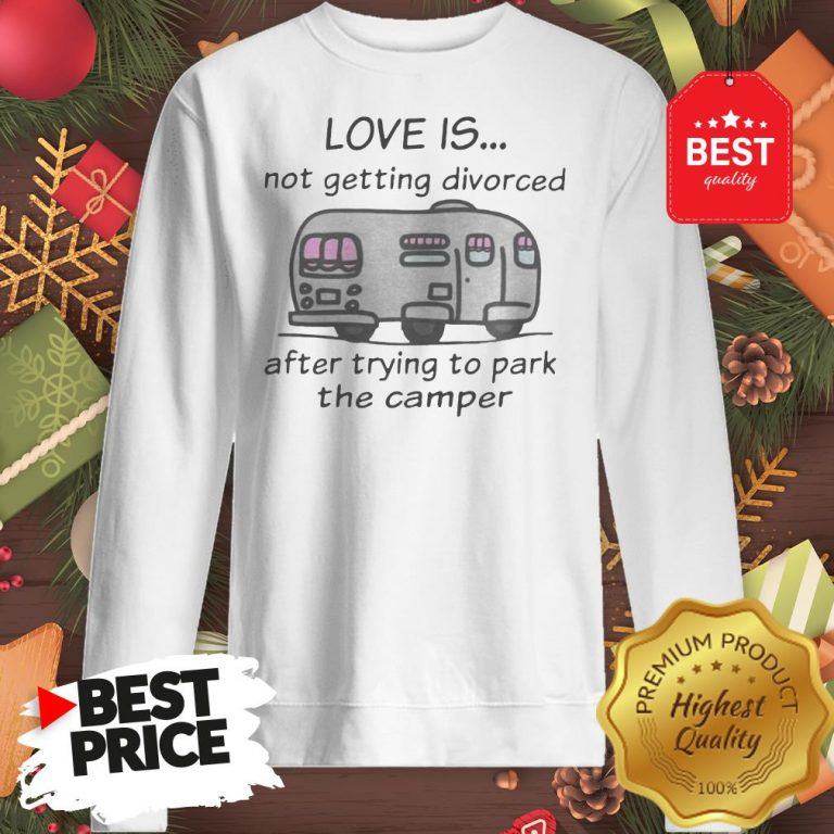 Funny Love Is Not Getting Divorced After Trying To Park The Camper Version Sweatshirt