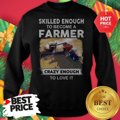 Official Skilled Enough To Become A Farmer Crazy Enough To Love It Funny Sweatshirt