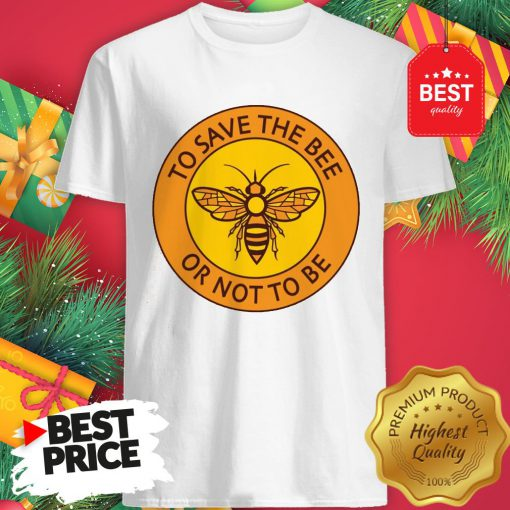 Official To Save The Bee Or Not To Be Shirt