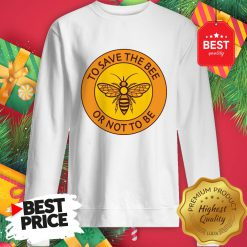 Official To Save The Bee Or Not To Be Sweatshirt