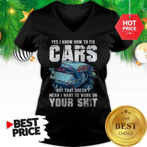 Official Yes I Know How To Fix Cars But That Doesn't Mean I Want To Work On Your Shit V-Neck