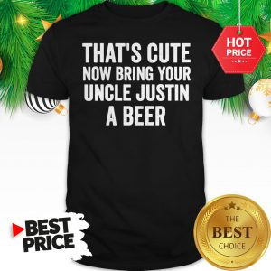 That's Cute Now Bring Your Uncle Justin A Beer Shirt