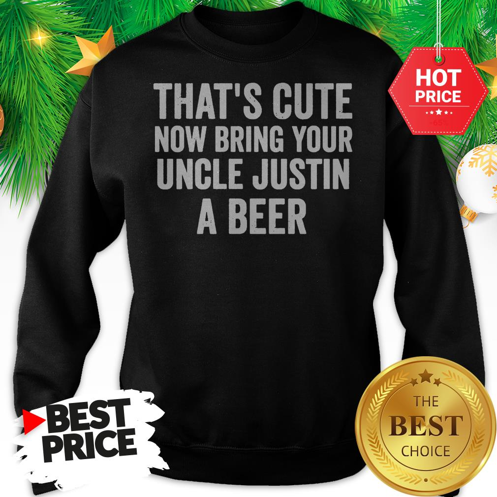 That's Cute Now Bring Your Uncle Justin A Beer Sweatshirt