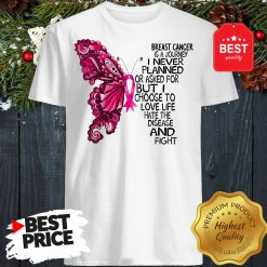 Butterfly Breast Cancer Is A Journey I Never Planned Or Asked For But I Choose To Love Life Hate The Disease And Fight shirt