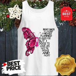 Butterfly Breast Cancer Is A Journey I Never Planned Or Asked For But I Choose To Love Life Hate The Disease And Fight Tank Top