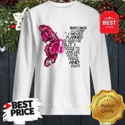 Butterfly Breast Cancer Is A Journey I Never Planned Or Asked For But I Choose To Love Life Hate The Disease And Fight Sweatshirt