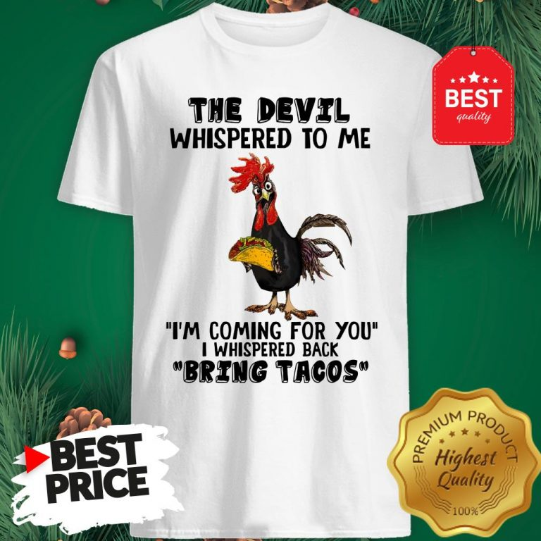 Chicken The Devil Whispered To Me I'm Coming For You I Whispered Back Bring Tacos Shirt