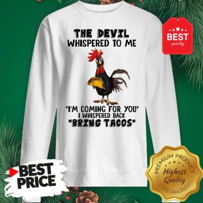 Chicken The Devil Whispered To Me I'm Coming For You I Whispered Back Bring Tacos Sweatshirt
