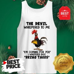 Chicken The Devil Whispered To Me I'm Coming For You I Whispered Back Bring Tacos Tank Top