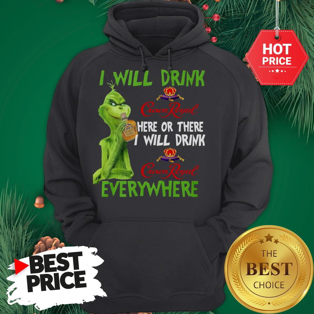 Grinch I Will Drink Crown Royal Here Or There I Will Drink Crown Royal Everywhere Hoodie