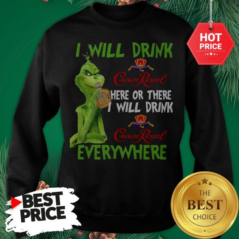 Grinch I Will Drink Crown Royal Here Or There I Will Drink Crown Royal Everywhere Sweatshirt