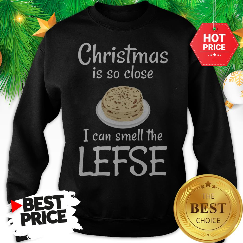 Official Christmas Is So Close I Can Smell The Lefse Sweatshirt