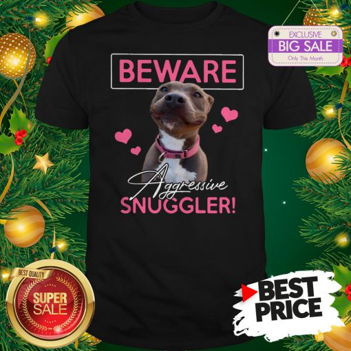 Official Like Pitbull Beware Aggressive Snuggler Shirt