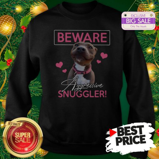 Official Like Pitbull Beware Aggressive Snuggler Sweatshirt