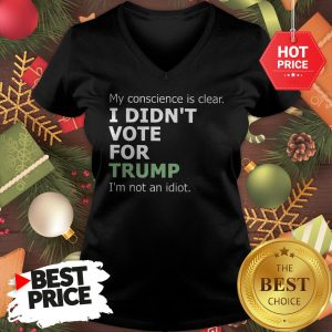 Official My Conscience Is Clear I Didn't Vote For Trump I'm Not An Idiot V-neck