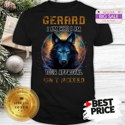 Official Nice Wolf Gerard I Am Who I Am Your Approval Isn't Needed Shirt