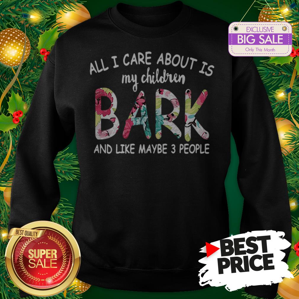 Official Pretty All I Care About Is My Children Bark And Like Maybe 3 People Sweatshirt