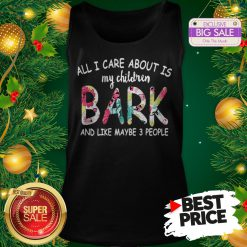 Official Pretty All I Care About Is My Children Bark And Like Maybe 3 People Tank Top