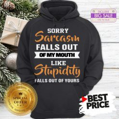 Official Sorry Sarcasm Falls Out Of My Mouth Like Official Sorry Sarcasm Falls Out Of My Mouth Like Stupidity Falls Out ShirtFalls Out Hoodie