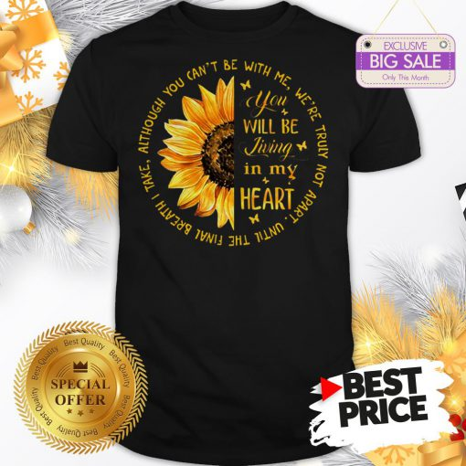 Official Sunflower You Will Be Living In My Heart Although You Can't Be Shirt