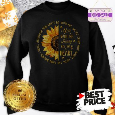 Official Sunflower You Will Be Living In My Heart Although You Can't Be Sweatshirt