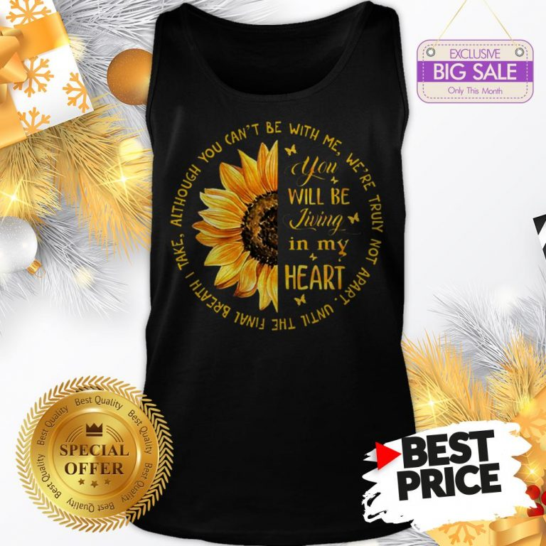 Official Sunflower You Will Be Living In My Heart Although You Can't Be Tank Top