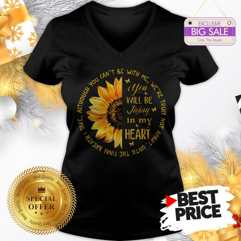 Official Sunflower You Will Be Living In My Heart Although You Can't Be V-Neck