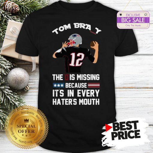 Official Top 12 Tom Brady The D Is Missing Because It's In Every Haters Mouth Shirt