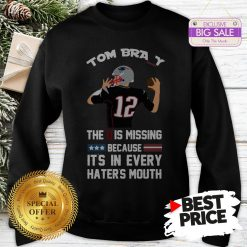 Official Top 12 Tom Brady The D Is Missing Because It's In Every Haters Mouth Sweatshirt