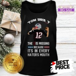 Official Top 12 Tom Brady The D Is Missing Because It's In Every Haters Mouth Tank Top