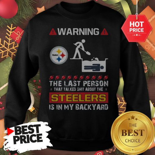 Official Warning The Last Person Talked Shit About Pittsburgh Steelers Sweatshirt