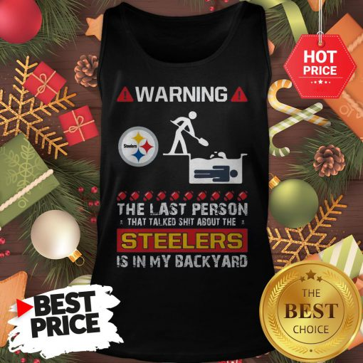 Official Warning The Last Person Talked Shit About Pittsburgh Steelers Tank Top