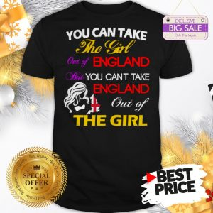 Official You Can Take The Girl Out Of England But You Can't Take England Shirt