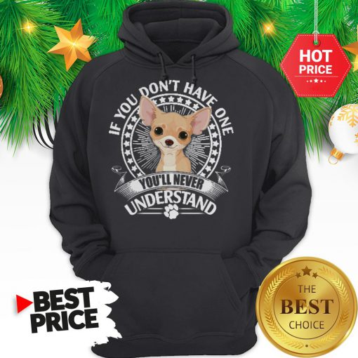 Pretty Chihuahua If You Don't Have One You'll Never Understand Hoodie