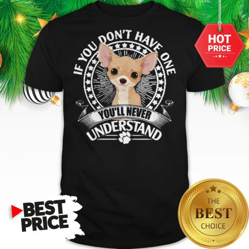 Pretty Chihuahua If You Don't Have One You'll Never Understand Shirt