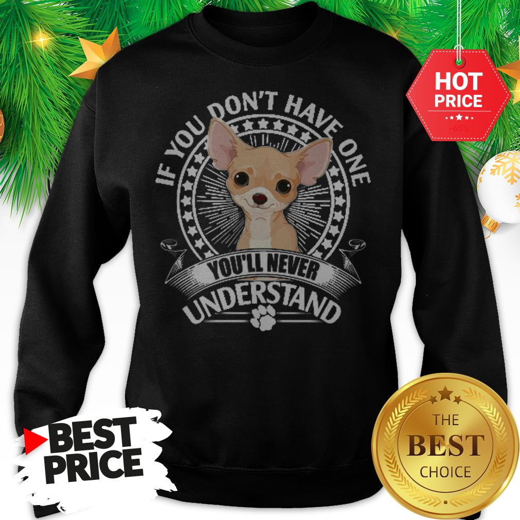 Pretty Chihuahua If You Don't Have One You'll Never Understand Sweatshirt