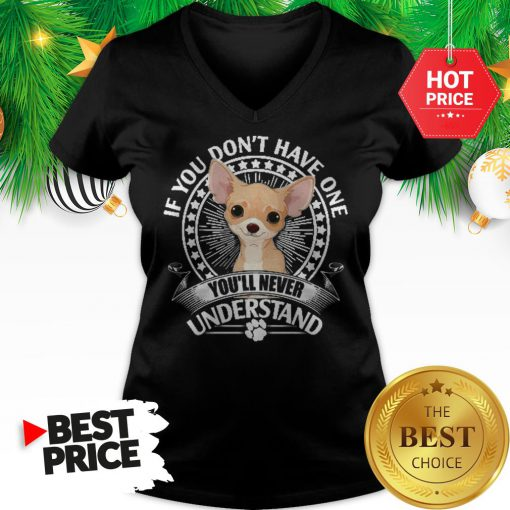 Pretty Chihuahua If You Don't Have One You'll Never Understand V-Neck