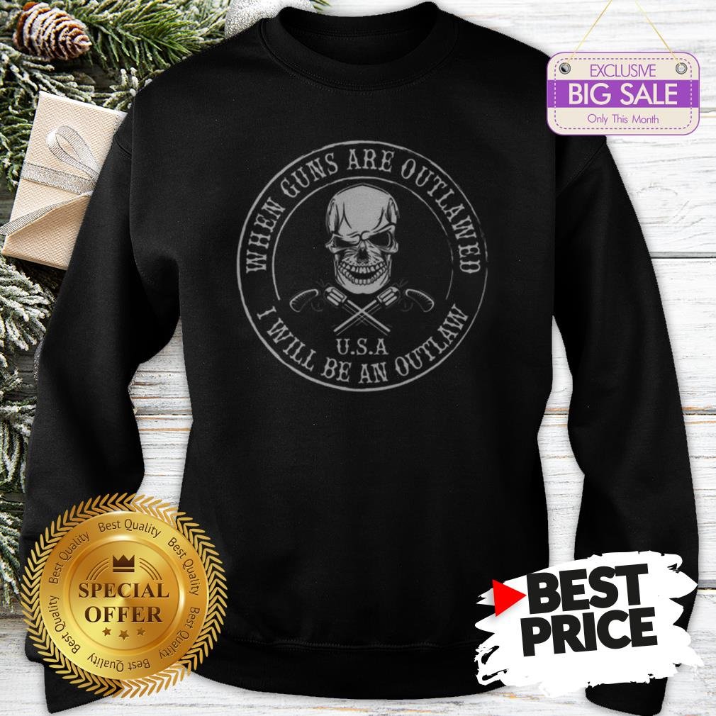 Skull When Guns Are Outlawed U.S.A I Will Be An Outlaw Sweatshirt