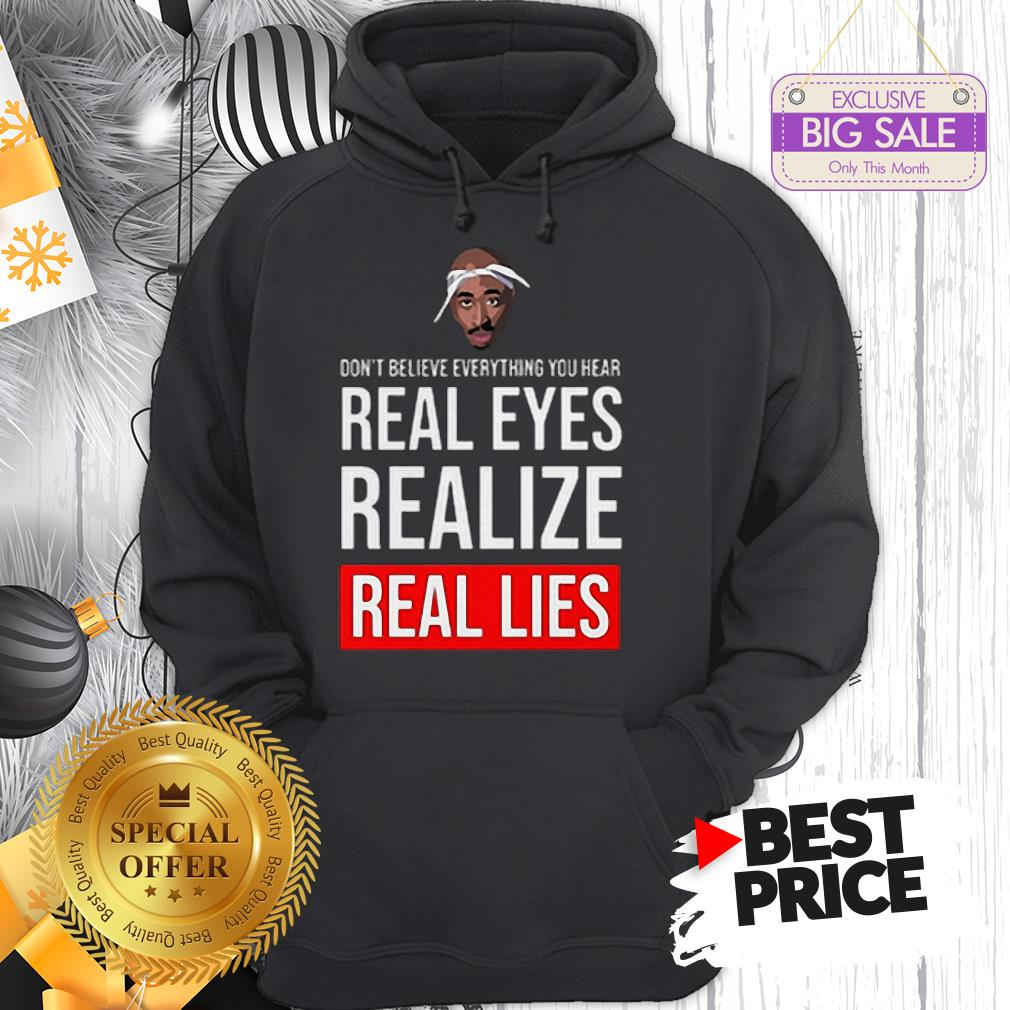 Top Tupac Don't Believe Everything You Hear Real Eyes Realize Real Lies Hoodie