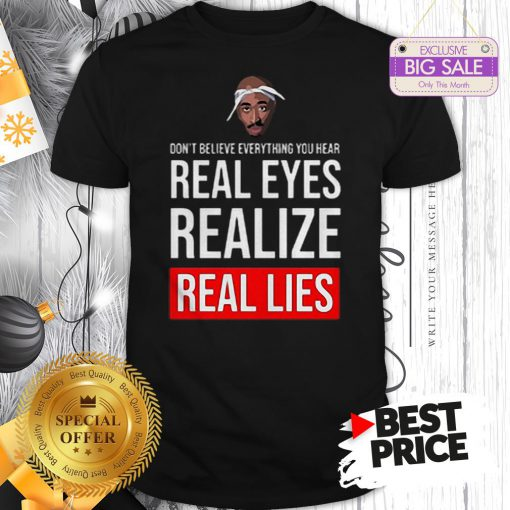 Top Tupac Don't Believe Everything You Hear Real Eyes Realize Real Lies Shirt