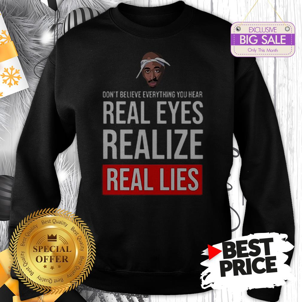 Top Tupac Don't Believe Everything You Hear Real Eyes Realize Real Lies Sweatshirt