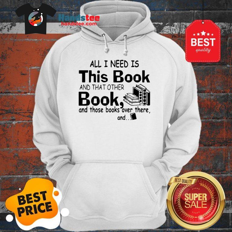 All I Need Is This Book And That Other Book And Those Books Over Hoodie