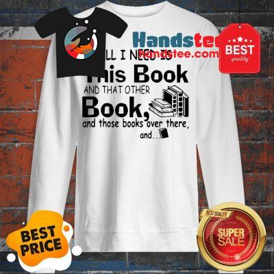 All I Need Is This Book And That Other Book And Those Books Over Sweatshirt