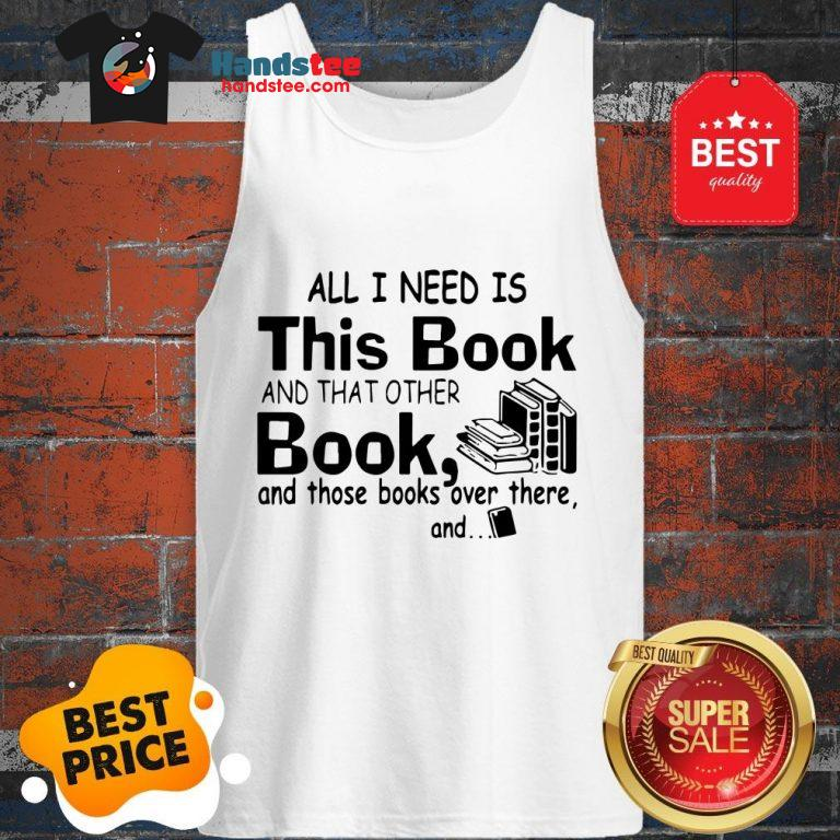 All I Need Is This Book And That Other Book And Those Books Over Tank Top