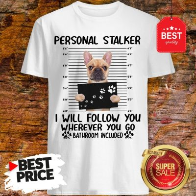 French Bulldog Personal Stalker I Will Follow You Wherever You Shirt